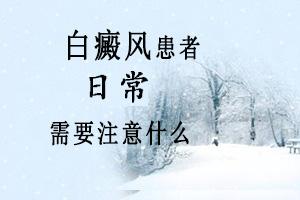 白癜风患者日常需要注意些啥,合肥白癜风